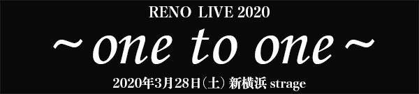 RENO LIVE 2020 ~one to one~